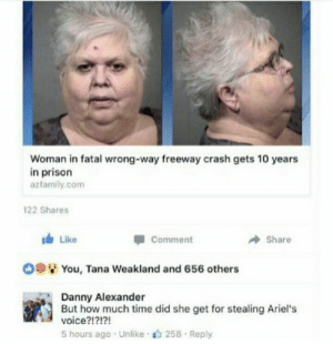 Dank, Memes, and Reddit: Woman in fatal wrong-way freeway crash gets 10 years  in prison  azfamily.com  122 Shares  Like  Share  Comment  You, Tana Weakland and 656 others  Danny Alexander  But how much time did she get for stealing Ariel's  voice?!?!?!  5 hours ago Unlike 258 Reply Ursula ur so busted! by LibertyUnderpants FOLLOW 4 MORE MEMES.