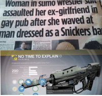 "Weaponised Snickers: Woman in sumo wresurer u  assaulted her ex-girlfriend in  gay pub after she waved at  man  dressed as a Snickers ba  NO TIME TO EXPLAIN  PULSE RIFLE  A single word is etched onto the inside of the weapon's casing ""Soon.""  impact ■  20in  ATTACK  Stablity  DETAILS  REWIND AGAIN  Precision hits are immediately returned to the  magazine Weaponised Snickers"