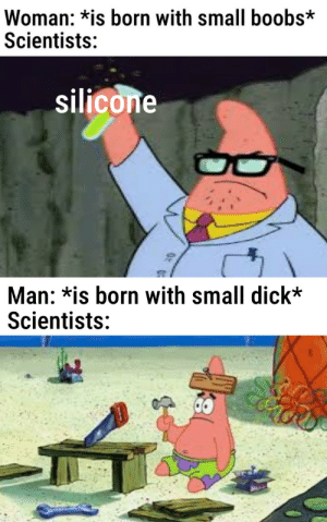 [visible sadness]: Woman: *is born with small boobs*  Scientists:  silicone  Man: *is born with small dick*  Scientists: [visible sadness]