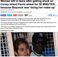 "Beyonce, Crazy, and Crying: Woman left in tears after getting stuck on  Coney Island Ferris wheel for 30 MINUTES  because Beyoncé was 'doing her make-up  By DAILY MAIL REPORTER  PUBLISHED: 07:59, 30 August 2013 UPDATED: 23:18, 30 August 2013  Share yl Tweet +1 Ç| Share  587 shares  ewments  Beyoncé has been accused of reducing a woman to tears after she was left stuck on an  amusement park Ferris wheel for 30 minutes while the singer did her make up.  The woman was seen crying and appeared to be visibly shaken after they were discovered on the  ride and finally allowed out of one of its pods.  The Crazy n Love singer hopped onto th nde while iming her latest muaic video at New Yonks  famous Coney Island amusement park.  Scroll down for video <p><a class=""tumblr_blog"" href=""http://enterkeeden.tumblr.com/post/70246005439/i-cant-watch-the-video-for-xo-and-not-think-of"" target=""_blank"">enterkeeden</a>:</p> <blockquote> <p>I can't watch the video for 'XO' and not think of this news report from a few month back.</p> </blockquote>"