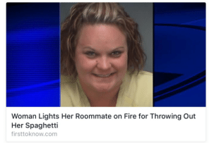Ass, Fire, and Roommate: Woman Lights Her Roommate on Fire for Throwing Out  Her Spaghetti  firsttoknow.com eating-ass:   take note bitches