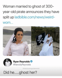 Lol, News, and Weird: Woman married to ghost of 300  year-old pirate announces they have  split up ladbible.com/news/weird-  wom...  Ryan Reynolds  @VancityReynolds  @therecoveringproblemchild  Did he....ghost her? so cringe but also lol