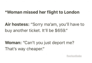 """air hostess: *Woman missed her flight to London  Air hostess: """"Sorry ma'am, you'll have to  buy another ticket. t'll be $659.""""  Woman: """"Can't you just deport me?  That's way cheaper""""  @overheardlondon"""