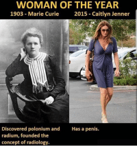 😴😴 @savagedump: WOMAN OF THE YEAR  1903 Marie Curie  2015 Caitlyn Jenner  Discovered polonium and  radium, founded the  concept of radiology.  Has a penis. 😴😴 @savagedump