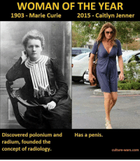 Are we allowed to acknowledge how ridiculous this was yet?: WOMAN OF THE YEAR  2015 Caitlyn Jenner  1903 Marie Curie  Discovered polonium and  Has a penis.  radium, founded the  concept of radiology  culture-wars com Are we allowed to acknowledge how ridiculous this was yet?