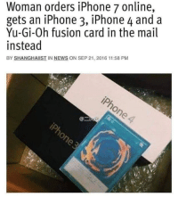 Iphone, News, and Yu-Gi-Oh: Woman orders iPhone 7 online,  gets an iPhone 3, iPhone 4 and a  Yu-Gi-Oh fusion card in the mail  instead  BY SHANGHAIIST IN NEWS ON SEP 21, 2016 11:58 PM It happens too often