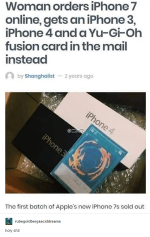 Iphone, Shit, and Iphone 4: Woman orders iPhone 7  online, gets an iPhone 3,  iPhone 4 and a Yu-Gi-Ohh  fusion card in the mail  instead  by Shanghaiist  2 years ago  The first batch of Apple's new iPhone 7s sold out  rubegoldbergsaciddreams  holy shit Fusion