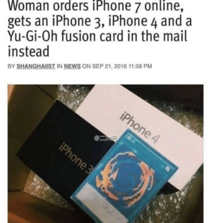 Iphone, News, and Yu-Gi-Oh: Woman orders iPhone 7 online,  gets an iPhone 3, iPhone 4 and a  Yu-Gi-Oh fusion card in the mail  instead  BY SHANGHAIIST IN NEWS ON SEP 21, 2016 11:58 PM Selling Genius