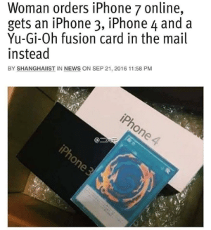 Iphone, News, and Yu-Gi-Oh: Woman orders iPhone 7 online,  gets an iPhone 3, iPhone 4 and a  Yu-Gi-Oh fusion card in the mail  instead  BY SHANGHAIIST IN NEWS ON SEP 21, 2016 11:58 PM Not even mad