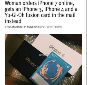 Iphone, News, and True: Woman orders iPhone 7 online,  gets an iPhone 3, iPhone 4 and a  Yu-Gi-Oh fusion card in the mail  instead  BY SHANGHAİST IN NEWS ON SEP 21, 2016 11:58 PM It's true, I was the bubble wrap 🙃
