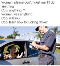 Bad, Driving, and Fucking: Woman: please don't ticket me, I'll do  anything  Cop: anything..?  Woman: yes anything  Cop: will you...  Cop: learn how to fucking drive?  nnytntrove  @TheFunny Check out Just Bad Puns for possibly the worst puns I've ever seen.  We Post GIFs