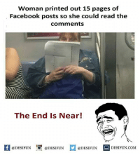 Be Like, Facebook, and Meme: Woman printed out 15 pages of  Facebook posts so she could read the  comments  The End Is Near!  K @DESIFUN 증@DESIFUN  @DESIFUN-DESIFUN.COM Twitter: BLB247 Snapchat : BELIKEBRO.COM belikebro sarcasm meme Follow @be.like.bro