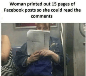 Facebook, Tumblr, and Blog: Woman printed out 15 pages of  Facebook posts so she could read the  comments memehumor:  The end is near!