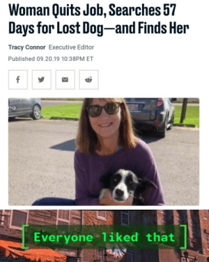 Forget the naruto runner, this woman is the hero of Sep. 20: Woman Quits Job, Searches 57  Days for Lost Dog-and Finds Her  Tracy Connor Executive Editor  Published 09.20.19 10:38PM ET  f  ng  Everyone 1iked that Forget the naruto runner, this woman is the hero of Sep. 20
