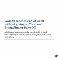 Cake, Woman, and Show: Woman reaches end of week  without giving a f**k about  Brangelina or Bake Off  A WOMAN has successfully completed the week  without giving a toss about the Brangelina split or the  cake show.  SP Surely not 😂😂