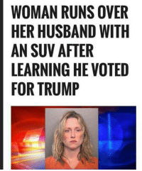 Memes, Trump, and Husband: WOMAN RUNS OVER  HER HUSBAND WITH  AN SUV AFTER  LEARNING HE VOTED  FOR TRUMP