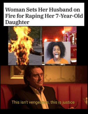 Dank, Fire, and Memes: Woman Sets Her Husband on  Fire for Raping Her 7-Year-Old  Daughter  ETDeral  EN  This isn't vengeance, this is justice Was it justice …. by apache1195 MORE MEMES