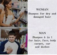Dank, Hair, and Tough: WOMAN  Shampoo for dry and  damaged hair  MAN  Shampoo 6 in 1  for hair, face, body  carpet, car  and dishes Tough decision for guys.