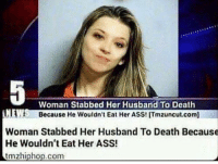 Ass, Death, and Good: Woman Stabbed Her Husband To Death  Because He wouldn't Eat Her ASS! ITmzuncut.com]  Woman Stabbed Her Husband To Death Because  He Wouldn't Eat Her ASS!  tmz hiphop com Good he deserved it. • Follow @mrstealyourchill for more