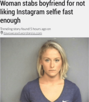 Dank, Instagram, and Memes: Woman stabs boyfriend for not  liking Instagram selfie fast  enough  Trending story found 5 hours ago on  daveweasel.wordoress.com Meirl by ThatOneKidOnTheSt MORE MEMES