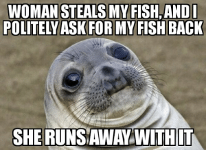 Man, I was hungry too.: WOMAN STEALS MY FISH,ANDL  POLITELY ASK FOR MY FISH BACK  SHERUNSAWAY WITHIT Man, I was hungry too.