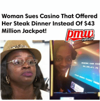 The mother-of-four who thought she won $43 million in a NewYork casino but ended up being offered nothing more than a steak dinner and $2.25 is now suing the casino for the whole jackpot. She is seeking damages from the casino for failing to - FULL VIDEO AND STORY AT PMWHIPHOP.COM LINK IN BIO: Woman Sues Casino That offered  Her Steak Dinner Instead Of $43  Million Jackpot!  HIPHOP  MINTING CASH TIa  M2,949,672.76 The mother-of-four who thought she won $43 million in a NewYork casino but ended up being offered nothing more than a steak dinner and $2.25 is now suing the casino for the whole jackpot. She is seeking damages from the casino for failing to - FULL VIDEO AND STORY AT PMWHIPHOP.COM LINK IN BIO