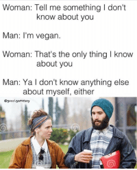 tell me something i don t know: Woman: Tell me something l don't  know about you  Man: I'm vegan.  Woman: That's the only thing I know  about you  Man: Ya don't know anything else  about myself, either  Qgucci gameboy