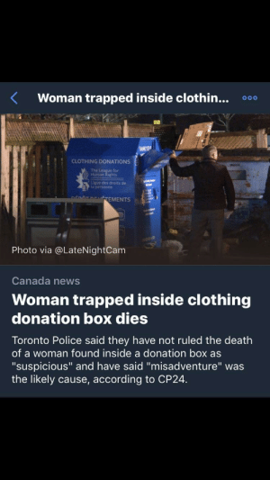 """Facepalm, News, and Police: Woman trapped inside clothin... 000  CLOTHING DONATIONS  The League for  Human Rights  Ligue des droits de  la personne  TEMENTS  Photo via @LateNightCam  Canada news  Woman trapped inside clothing  donation box dies  Toronto Police said they have not ruled the death  of a woman found inside a donation box as  """"suspicious"""" and have said """"misadventure"""" was  the likely cause, according to CP24. How generous"""