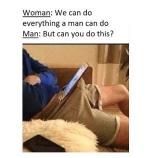 Dank, Memes, and Target: Woman: We can do  everything a man can do  Man: But can vou do this? Achieved bc of woman by thiccTitan MORE MEMES