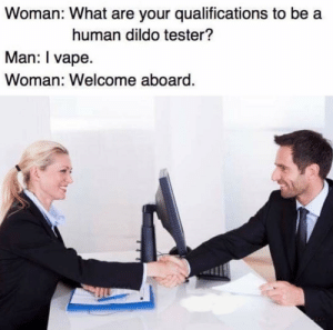 You can start in the back by J_Man2743 FOLLOW 4 MORE MEMES.: Woman: What are your qualifications to be a  human dildo tester?  Man: I vape.  Woman: Welcome aboard. You can start in the back by J_Man2743 FOLLOW 4 MORE MEMES.