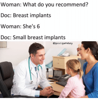 Why are doctors always such creeps smdh: Woman: What do you recommend?  Doc: Breast implants  Woman: She's 6  Doc: Small breast implants  @gucci.gameboy Why are doctors always such creeps smdh