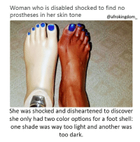 Memes, Shade, and Black Don't Crack: Woman who is disabled shocked to find no  prostheses in her skin tone  @afrokingdom  She was shocked and disheartened to discover  she only had two color options for a foot shell:  one shade was way too light and another wa:s  too dark. Ridiculous afrokingdom melanin blackbeauty blackisbeautiful africanamerican melaninonfleek melaninpoppin black blackandproud blackpride blackpower unapologeticallyblack blackisbeautiful blackexcellence blackdontcrack