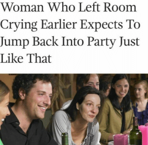 me irl: Woman Who Left Room  Crying Earlier Expects To  Jump Back Into Party Just  Like That me irl