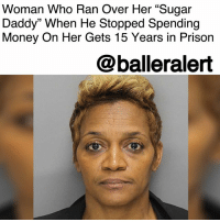 "Memes, Money, and News: Woman Who Ran Over Her ""Sugar  Daddy"" When He Stopped Spending  Money On Her Gets 15 Years in Prison  @balleralert Woman Who Ran Over Her ""Sugar Daddy"" When He Stopped Spending Money On Her Gets 15 Years in Prison- blogged by @MsJennyb ⠀⠀⠀⠀⠀⠀⠀⠀⠀ ⠀⠀⠀⠀⠀⠀⠀⠀⠀ A Georgia woman has been sentenced to 15 years in prison for running over her ""sugar daddy"" when he tried to stop spending money on her. ⠀⠀⠀⠀⠀⠀⠀⠀⠀ ⠀⠀⠀⠀⠀⠀⠀⠀⠀ According to NY Daily News, Junmakia Racquel Henley, 47, met the money man back in February of 2016 at a Walmart in Marietta. The two got to know each other over a span of several days before Henley convinced the man, who has been described as a ""dapper retired engineer in his 60s,"" to buy her gifts and take her on a trip. ⠀⠀⠀⠀⠀⠀⠀⠀⠀ ⠀⠀⠀⠀⠀⠀⠀⠀⠀ But, when the man finally got tired of spending money on Henley by the end of the week, he asked her to leave. He then walked Henley to her car, which is when things took a turn for the worse. ⠀⠀⠀⠀⠀⠀⠀⠀⠀ ⠀⠀⠀⠀⠀⠀⠀⠀⠀ According to reports, just after Henley got into her car, she quickly backed up and accelerated toward the man, as the impact tossed him up onto the hood of the car. Henley then reversed and drove over him again, as he fell from the hood. ⠀⠀⠀⠀⠀⠀⠀⠀⠀ ⠀⠀⠀⠀⠀⠀⠀⠀⠀ However, the victim survived the incident and phoned officials for help. Meanwhile, the woman fled the scene. ⠀⠀⠀⠀⠀⠀⠀⠀⠀ ⠀⠀⠀⠀⠀⠀⠀⠀⠀ Eventually, Henley was arrested and charged with aggravated assault with a motor vehicle, aggravated battery, and felony hit and run. She was convicted in 30 minutes and sentenced to 15 years with 10 years of probation after her stint."