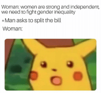 Memes, Women, and Strong: Woman: women are strong and independent,  we need to fight gender inequality  *Man asks to split the bill  Woman Only when it's convenient....
