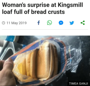 Bread, May, and Surprise: Woman's surprise at Kingsmill  loaf full of bread crusts  O 11 May 2019 f  TIMEA GANJI me🍞irl