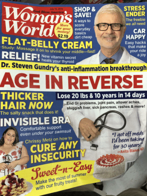 """It ALL looks like an accident: Womans  World  STRESS  ENDER  SHOP&  $AVE!  July 15, 2019  God Bless America  The freebie  we all need  4 ways to  More  Score  for your everyday  money!basics  $2.19  CAR  HAPPY  dirt cheap  FLAT-BELLY CREAM  Easy hacks  that make  Study: Massage it on to shrink vour middle-fast!  RELIEF!  your ride  a joy  New vitamin secret  heals your thyroid  Dr. Steven Gundry's anti-inflammation breakthrough  AGE IN REVERSE  THICKER  HAIR NOW  Lose 20 lbs & 10 years in 14 days  End Gl problems, joint pain, allover aches,  sluggish liver, sick pancreas, rashes & more!  The salty snack that does it!  INVISIBLE BRA  Comfortable support  even under your swimsuit  """"I got off meds  l'd been taking  for 30 years!""""  Chrissy Metz on how to  CURE ANY  INSECURITY  -Anita Blanco, 63  Jweet-n-Easy  Make the most of summer  with our fruity treats! It ALL looks like an accident"""