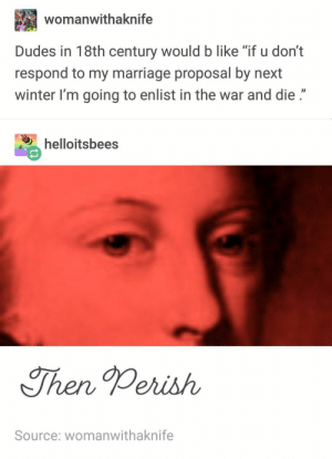 "Funny, Marriage, and Tumblr: womanwithaknife  Dudes in 18th century would b like ""if u don't  respond to my marriage proposal by next  winter I'm going to enlist in the war and die.""  helloitsbees  Then Perish  Source: womanwithaknife 20+ Funny Tumblr Posts That Will Take You To Fun Tumblr-Land (Episode #230)"