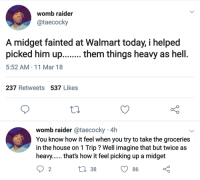 <p>TIL: Midgets are heavy (via /r/BlackPeopleTwitter)</p>: womb raider  @taecocky  A midget fainted at Walmart today, i helped  picked him up....... them things heavy as hell  5:52 AM-11 Mar 18  237 Retweets 537 Likes  womb raider @taecocky 4h  You know how it feel when you try to take the groceries  in the house on 1 Trip ? Well imagine that but twice as  heavy...... thats how it feel picking up a midget  2  38  86 <p>TIL: Midgets are heavy (via /r/BlackPeopleTwitter)</p>