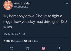 Bitch, Driving, and Money: womb raider  @taecocky  My homeboy drove 2 hours to fight a  nigga, how you stay mad driving for 130  Miles  4/23/18, 4:37 PM  7,787 Retweets 16.9K Likes Bitch u wasted my gas money