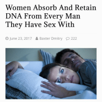 HAHahHahHa: Women Absorb And Retain  DNA From Every Man  They Have Sex With  June 23, 2017  Baxter Dmitry  222 HAHahHahHa