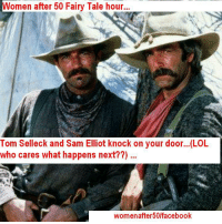 Women after 50 Fairy Tale hour  Tom Selleck and Sam Elliot knock on your door...(LOL  who cares what happens next??)  women after 50lfacebook Reposting because I need a change of scenary this week...=)