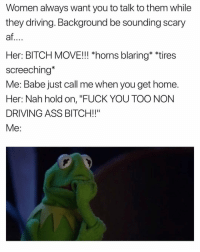 """Af, Ass, and Bitch: Women always want you to talk to them while  they driving. Background be sounding scary  af  Her: BITCH MOVE!!! *horns blaring* *tires  screeching*  Me: Babe just call me when you get home.  Her: Nah hold on, """"FUCK YOU TOO NON  DRIVING ASS BITCH!!""""  Me: Wylinnnn. 🤦🏽♂️ JustGirlyThings"""