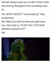 """Af, Ass, and Bitch: Women always want you to talk to them while  they driving. Background be sounding scary  af  Her: BITCH MOVE!! """"horns blaring* *tires  screeching*  Me: Babe just call me when you get home  Her: Nah hold on, """"FUCK YOU TOO NON  DRIVING ASS BITCH!!"""" Ladies.... where's the lie 😂💯😂💯"""