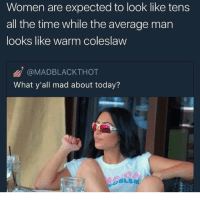 Funny, Memes, and Tumblr: Women are expected to look like tens  all the time while the average man  looks like warm coleslaw  @MADBLACKTHOT  What y'all mad about today? Funny Memes. Updated Daily! ⇢ FunnyJoke.tumblr.com 😀