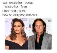 Women: women are from venus  men are from Mars  Bruce had a penis  now he kills people in cars  100  LKER  ow  TI