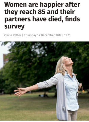 "doesturquoisework:  dinosaurjawn: tariqah:   tariqah: Breaking News: Husbands dying on wives makes them happier  This is so fucking funny to read shshshhss    Probably because so many women alive at 85 now stayed married because they felt they had to. All generations of women have put up with and continue to put up with Some Shit, but that era of women? Man, they have some stories.   My Nana was married for over 50 years to an angry, violent, abusive man. As they got older he became a withdrawn curmudgeon with a drinking problem. He told my father on his deathbed, ""I have no regrets.""My Nana has always been a pretty active, engaged person, working part-time and involved with her church and various charities. But after he died she really came alive. He never wanted to travel, but after his death she started taking a bunch of trips with her friends. She stayed active until this year, when she fell and hurt herself and had to be placed in a nursing home. Even in the nursing home she seems happy, engaged in activities there and making friends with other residents.I think the thing that says the most is something that my mom picked up on. ""Before he died she always spoke so softly. On the phone you could barely hear her. Now that he's gone she speaks up."": Women are happier after  they reach 85 and their  partners have died, finds  survey  Olivia Petter 