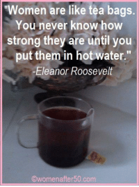 """Memes, Eleanor Roosevelt, and 🤖: """"Women are like tea bags.  You never know how  strong they are until you  put them in hot water.""""  -Eleanor Roosevelt  Owomenafter50 com"""