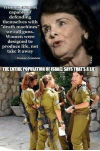 """Guns, Life, and Memes: Women are mot  capable of  defending  themselves with  """"death machines""""  we call guns.  Women were  designed to  produce life, not  take it away  Dianne Feinstein  THE ENTIRE POPULATION OFISRAE SAYS THATSALIE Hmm"""