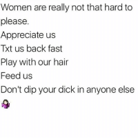 Memes, Appreciate, and Dick: Women are really not that hard to  please.  Appreciate us  Txt us back fast  Play with our hair  Feed us  Don't dip your dick in anyone else 💯💯💯💯